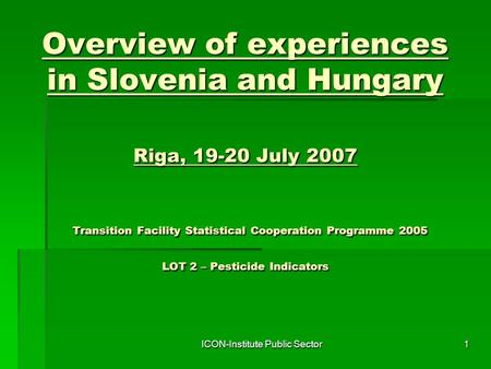ICON-Institute Public Sector1 Overview of experiences in Slovenia and Hungary Riga, 19-20 July 2007 Transition Facility Statistical Cooperation Programme.