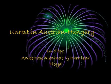 Unrest in Austrian-Hungary 16.5 by: Amberrose Alexander & Darnisha Floyd.