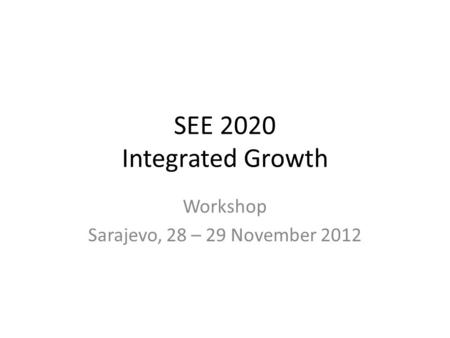 SEE 2020 Integrated Growth Workshop Sarajevo, 28 – 29 November 2012.