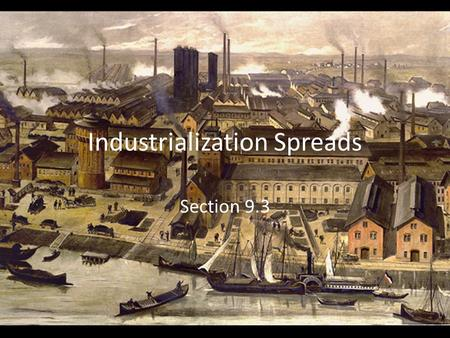"Industrialization Spreads Section 9.3. England First country to industrialize on huge scale Inspired other countries to industrialize – Copy the ""British."