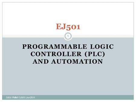 1 PROGRAMMABLE LOGIC CONTROLLER (PLC) AND AUTOMATION SBO/ PMM/ EJ501/ Jun2011 1 EJ501.