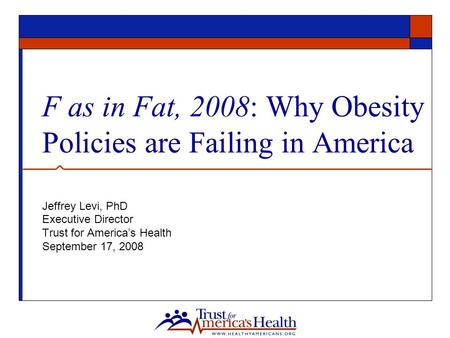 F as in Fat, 2008: Why Obesity Policies are Failing in America Jeffrey Levi, PhD Executive Director Trust for America's Health September 17, 2008.
