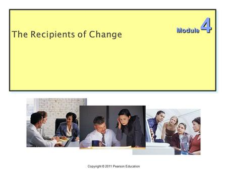Copyright © 2011 Pearson Education Module 4.  The shift the focus from designing and implementing change programs to the impact of change of employees.