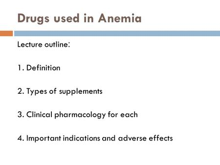 Drugs used in Anemia :Lecture outline 1. Definition 2. Types of supplements 3. Clinical pharmacology for each 4. Important indications and adverse effects.