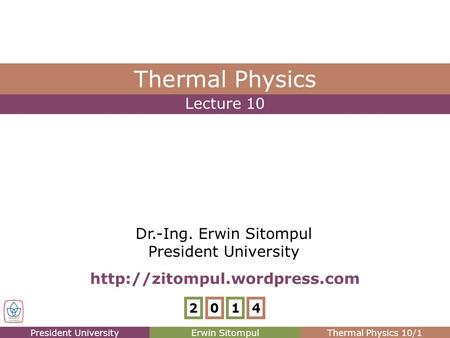 President UniversityErwin SitompulThermal Physics 10/1 Lecture 10 Thermal Physics Dr.-Ing. Erwin Sitompul President University