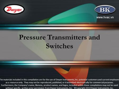 Www.hvac.vn Pressure Transmitters and Switches The materials included in this compilation are for the use of Dwyer Instruments, Inc. potential customers.