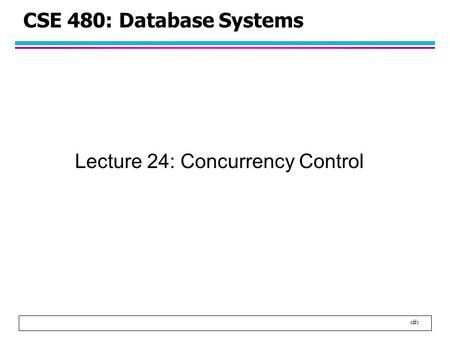 1 CSE 480: Database Systems Lecture 24: Concurrency Control.