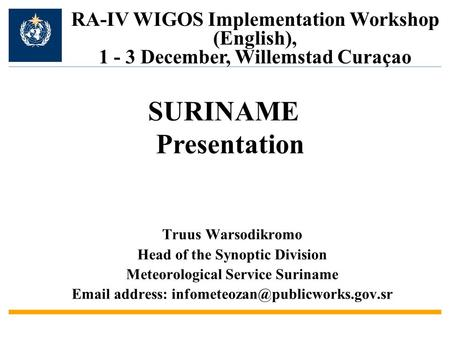 Truus Warsodikromo Head of the Synoptic Division Meteorological Service Suriname  address: RA-IV WIGOS Implementation.