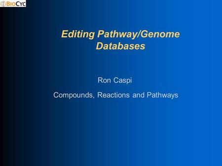 Editing Pathway/Genome Databases Compounds, Reactions and Pathways Ron Caspi.
