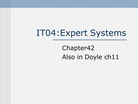 IT04:Expert Systems Chapter42 Also in Doyle ch11.