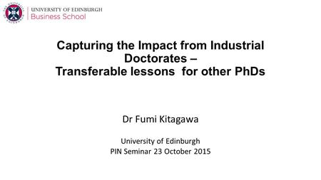 Capturing the Impact from Industrial Doctorates – Transferable lessons for other PhDs Dr Fumi Kitagawa University of Edinburgh PIN Seminar 23 October 2015.