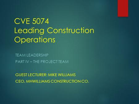 CVE 5074 Leading Construction Operations TEAM LEADERSHIP PART IV – THE PROJECT TEAM GUEST LECTURER: MIKE WILLIAMS CEO, MHWILLIAMS CONSTRUCTION CO.