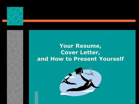 1 Your Resume, Cover Letter, and How to Present Yourself.