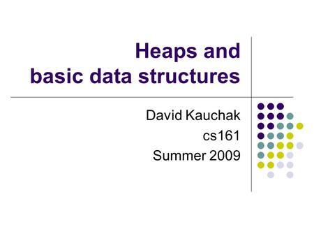 Heaps and basic data structures David Kauchak cs161 Summer 2009.
