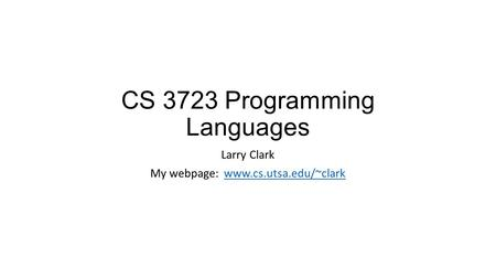 CS 3723 Programming Languages Larry Clark My webpage: www.cs.utsa.edu/~clarkwww.cs.utsa.edu/~clark.