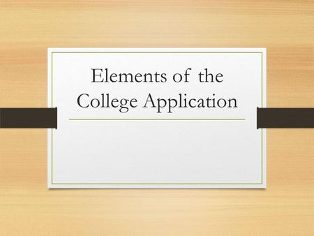 Elements of the College Application. Common Components of a College Application Application form (online or by hand) High school transcript (grades.