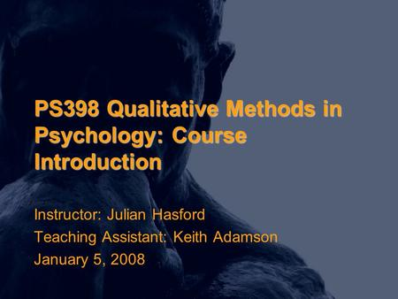 PS398 Qualitative Methods in Psychology: Course Introduction Instructor: Julian Hasford Teaching Assistant: Keith Adamson January 5, 2008.