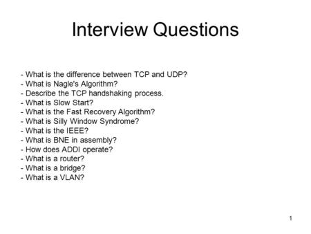 1 Interview Questions - What is the difference between TCP and UDP? - What is Nagle's Algorithm? - Describe the TCP handshaking process. - What is Slow.