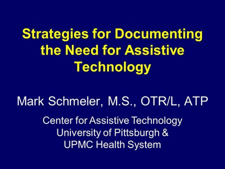 Strategies for Documenting the Need for Assistive Technology Mark Schmeler, M.S., OTR/L, ATP Center for Assistive Technology University of Pittsburgh &
