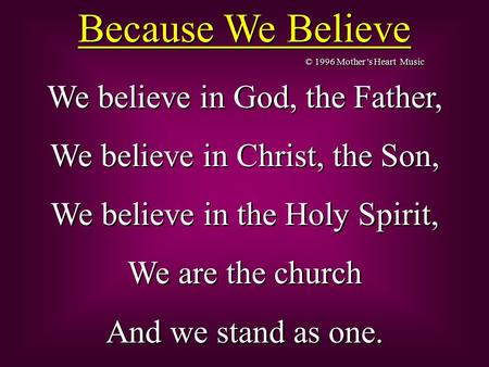 Because We Believe We believe in God, the Father, We believe in Christ, the Son, We believe in the Holy Spirit, We are the church And we stand as one.