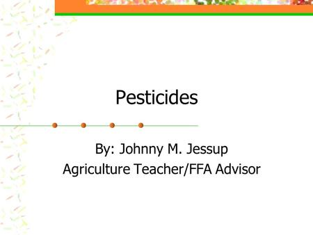Pesticides By: Johnny M. Jessup Agriculture Teacher/FFA Advisor.