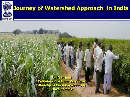 Journey of Watershed Approach in India B. Pradhan Department of Land Resources Ministry of Rural Development Govt. of India B. Pradhan Department of Land.