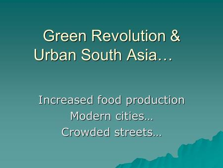 <strong>Green</strong> <strong>Revolution</strong> & Urban South Asia… Increased food production Modern cities… Crowded streets…