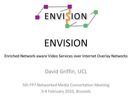 ENVISION Enriched Network-aware Video Services over Internet Overlay Networks David Griffin, UCL 5th FP7 Networked Media Concertation Meeting 3-4 February.
