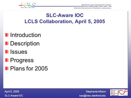 Stephanie Allison SLC-Aware April 5, 2005 Introduction Description Issues Progress Plans for 2005 SLC-Aware IOC LCLS Collaboration,