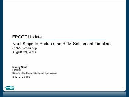 1 Next Steps to Reduce the RTM Settlement Timeline COPS Workshop August 29, 2013 Mandy Bauld ERCOT Director, Settlement & Retail Operations (512) 248-6455.