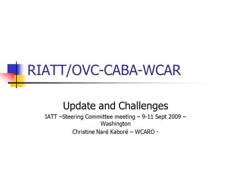 RIATT/OVC-CABA-WCAR Update and Challenges IATT –Steering Committee meeting – 9-11 Sept 2009 – Washington Christine Naré Kaboré – WCARO -
