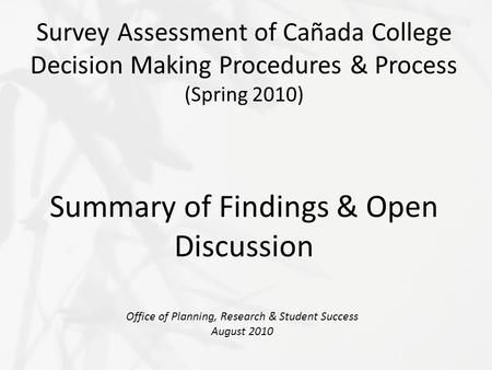 Survey Assessment of Cañada College Decision Making Procedures & Process (Spring 2010) Summary of Findings & Open Discussion Office of Planning, Research.