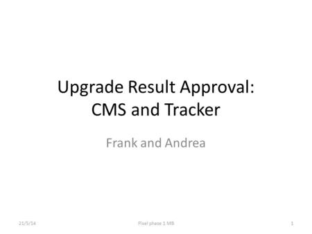 Upgrade Result Approval: CMS and Tracker Frank and Andrea 21/5/14Pixel phase 1 MB1.