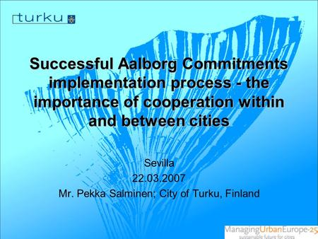 Successful Aalborg Commitments implementation process - the importance of cooperation within and between cities Sevilla 22.03.2007 Mr. Pekka Salminen;