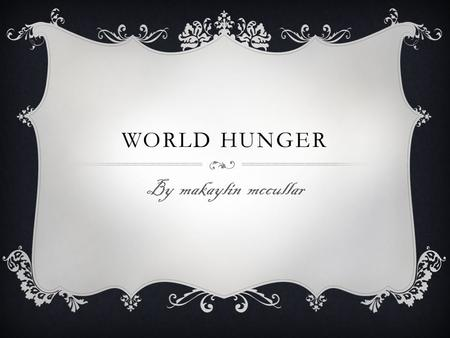 WORLD HUNGER By makaylin mccullar. WHAT IS HUNGER? Hunger is when you don't eat and start feeling empty. Once you eat you'll feel better. But some people.
