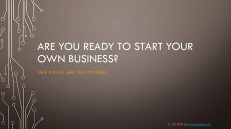 ARE YOU READY TO START YOUR OWN BUSINESS? TAKE A TOUR AND TEST YOURSELF By: Elah Moshtagh www.ellagogreen.comwww.ellagogreen.com.