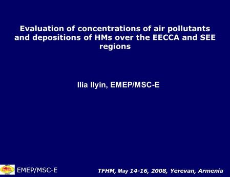 Evaluation of concentrations of air pollutants and depositions of HMs over the EECCA and SEE regions Ilia Ilyin, EMEP/MSC-E EMEP/MSC-E TFHM, May 14-16,