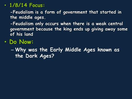 1/8/14 Focus: -Feudalism is a form of government that started in the middle ages. -Feudalism only occurs when there is a weak central government because.