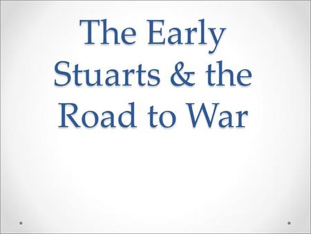 The Early Stuarts & the Road to War. Religion in the 17 th Century Religion in the 17 th Century In the 17 th Century, most of England was Protestant.