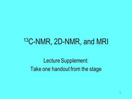 1 13 C-NMR, 2D-NMR, and MRI Lecture Supplement: Take one handout from the stage.