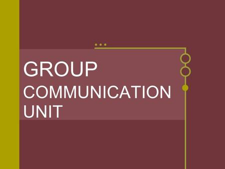 GROUP COMMUNICATION UNIT. How is group communication defined? * Group communication is: * 3 or more persons interacting with one another so each person.