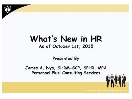 What's New in HR As of October 1st, 2015 Presented By James A. Nys, SHRM-SCP, SPHR, MPA Personnel Plus! Consulting Services.