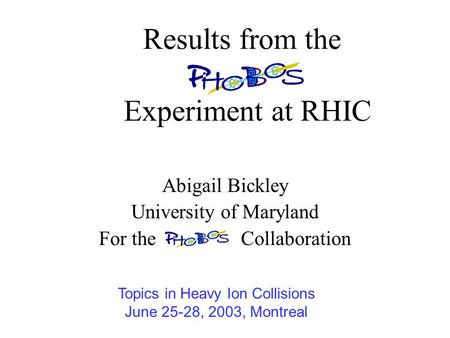 Results from the Experiment at RHIC Abigail Bickley University of Maryland For the Collaboration Topics in Heavy Ion Collisions June 25-28, 2003, Montreal.