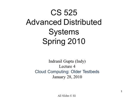 11 Indranil Gupta (Indy) Lecture 4 Cloud Computing: Older Testbeds January 28, 2010 CS 525 Advanced Distributed Systems Spring 2010 All Slides © IG.