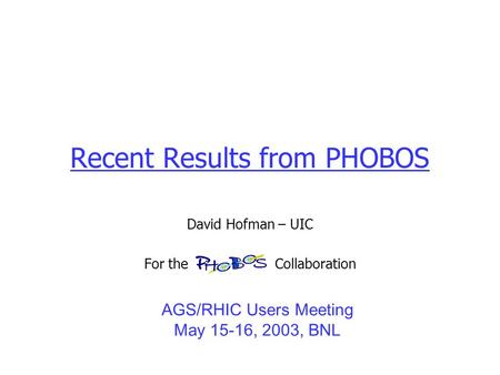 Recent Results from PHOBOS David Hofman – UIC For the Collaboration AGS/RHIC Users Meeting May 15-16, 2003, BNL.