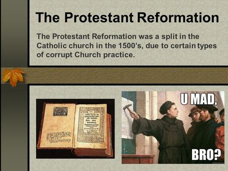 The Protestant Reformation The Protestant Reformation was a split in the Catholic church in the 1500's, due to certain types of corrupt Church practice.
