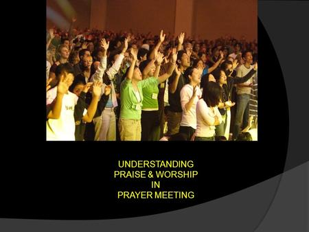 UNDERSTANDING PRAISE & WORSHIP IN PRAYER MEETING.