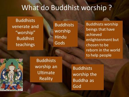 "Buddhists venerate and ""worship"" Buddhist teachings What do Buddhist worship ? Buddhists worship Hindu Gods Buddhists worship an Ultimate Reality Buddhists."