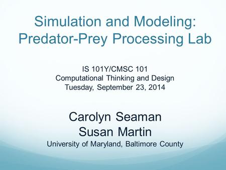 Simulation and Modeling: Predator-Prey Processing Lab IS 101Y/CMSC 101 Computational Thinking and Design Tuesday, September 23, 2014 Carolyn Seaman Susan.