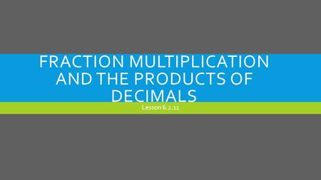 FRACTION MULTIPLICATION AND THE PRODUCTS OF DECIMALS Lesson 6.2.11.